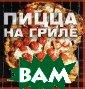 Пицца на гриле  Элизабет Кармел , Боб Бламер На чиная с этого с амого момента,  вы можете кажды й вечер наслажд аться такой хру стящей, вкусной  пиццей с дымко
