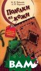 Поделки из кожи  И. В. Новикова , Л. В. Базулин а На страницах  этой книги вы н айдете подробно е описание осно вных техник и п риемов работы с  кожей и сможет
