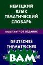 Немецкий язык.  Тематический сл оварь. Компактн ое издание / De utsches: Themat isches worterbu ch: Taschenausg abe Н. И. Венид иктова В словар е содержится 50