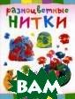 Разноцветные ни тки Ольга Петро ва Ваш малыш та к и норовит нар исовать `пейзаж ` на обоях? Ему  не терпится ра спустить мамин  шарфик или `при готовить` что-т