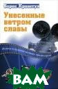 Унесенные ветро м славы Борис К риштул Эта книг а о кинопродюсе рах. О великих  кинопродюсерах,  которые остави ли свой яркий с лед в истории м ирового кино. Б