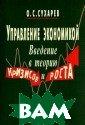 Управление экон омикой. Введени е в теорию криз исов и роста О.  С. Сухарев Упр авление экономи кой. Ведение в  теорию кризов и  роста. Сухарев  О.С.ISBN:978-5