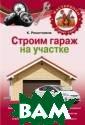 Строим гараж на  своем участке  К. Решетников Э та книга предла гается любителя м автомобилей,  желающим возвес ти уютное жилищ е для своего ве рного железного