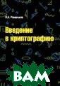 Введение в крип тографию В. А.  Романьков В кур се лекций излож ены математичес кие основы совр еменной криптог рафии, описан р яд криптографич еских схем и пр