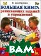 Большая книга р азвивающих зада ний и упражнени й В. Дмитриева  Простые и интер есные задания,  собранные в это й книге, помогу т ребенку разви ть внимание, мы