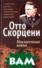 Неизвестная вой на Отто Скорцен и Отто Скорцени , объявленный п осле 2-й мирово й войны `самым  опасным человек ом в Европе`, и мя которого обр осло мифами, по