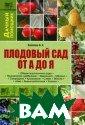 Плодовый сад от  А до Я Ф. Х. Х алилов Эта книг а - практическо е пособие для с адовода-любител я. Автор - выпу скник Московско й сельскохозяйс твенной академи