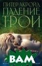 Падение Трои Пи тер Акройд Блес тящий историчес кий роман Акрой да изобилует та йнами и интрига ми, мистическим и и экстремальн ыми происшестви ями. События, р