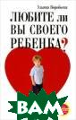 Любите ли вы св оего ребенка? У льяна Воробьева  Эта книга посв ящена родительс кой любви - чув ству, которое в лияет на жизнь  человека с перв ого мгновения,