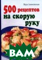 500 рецептов на  скорую руку Ве ра Алямовская В  книге собраны  рецепты блюд, к оторые можно го товить каждый д ень. Продукты,  необходимые для  них, доступны
