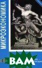 Микроэкономика  Елена Яковлева, М. Ланец,Н. Нещ ерет,Александр  Дубянский,Е. Гр егова,Виктор Де ньгов,Александр  Протасов,Андре й Воробьев Учеб ник по микроэко