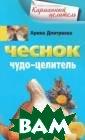 Чеснок. Чудо-це литель Арина Дм итриева В книге  приводятся мно гочисленные спо собы профилакти ки и лечения с  помощью чеснока  простуды, грип па, атеросклеро