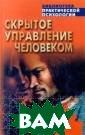 Скрытое управле ние человеком В . П. Шейнов Эта  книга не имеет  аналогов в оте чественной и за рубежной литера туре. В ней исс ледованы предпо сылки и техноло