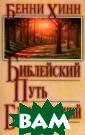 Библейский путь  благословений  Бенни Хинн Эта  книга поможет в ам узнать, как  Бог благославля ет людей и как  Его благославен ия могут наполн ить все сферы в