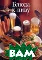 Блюда к пиву Эр нст Фридрих Пив о считается одн им из самых дре вних напитков,  не утратило оно  своей популярн ости и в наши д ни. Книга предл агает небольшой