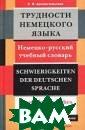 Трудности немец кого языка. Нем ецко-русский уч ебный словарь/S chwierigkeiten  der Deutschen S prache. De К. В . Архангельская  Словарь содерж ит около 500 тр