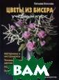 Цветы из бисера  Татьяна Коссов а В современном  мире изделия и з бисера, созда нные вручную, н астолько популя рны, насколько  и дороги. Эта к нига вдохновит