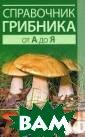 Справочник гриб ника от А до Я  Хамидова Виолет та Романовна Съ едобных грибов  на свете очень  много, но в наш и корзинки попа дает лишь малая  их часть. Эта