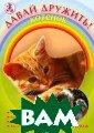 Давай дружить!  Котенок Джилл П ейдж В книге ра ссказывается о  кошках: как за  ними ухаживать,  кормить, забот иться об их здо ровье. Также зд есь вы найдете