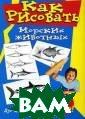 Как рисовать мо рских животных  Дуг Дюбоск В по дробных инструк циях автор пока зывает, как изо бражать акул, с катов, китов, д ельфинов, тюлен ей, обитателей