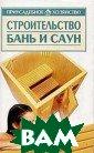 Строительство б ань и саун Сери я: Приусадебное  хозяйство Орло ва М.О. <b>ISBN :978-5-17-01598 3-3 </b>
