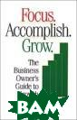 Focus. Accompli sh. Grow. The B usiness Owner`s  Guide to Growt h Andrew J. Bir ol Does Your Bu siness Need to  Grow? If so, th is book can be  your guide. Foc
