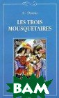 Les trois mousq uetaires. Книга  для чтения на  французском язы ке для 9-11 кла ссов средней шк олы A. Dumas Ро ман Александра  Дюма (отца) - Т ри мушкетера -