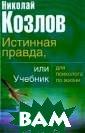 Истинная правда , или Учебник д ля психолога по  жизни Козлов Н .И. ISBN:5-17-0 22193-2
