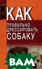 Как правильно д рессировать соб аку Давыденко В .И. ISBN:985-14 -0483-7