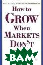 How to Grow Whe n Markets Don`t  Adrian Slywotz ky, Richard Wis e and Karl Webe r Absolutely! E ven as you read  this, old-line  companies are  creating new pr