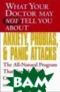 What Your Docto r May Not Tell  You About(TM) A nxiety, Phobias , and Panic Att acks : The All- Natural Program  That Can Help  You Conquer You r Fears (What Y
