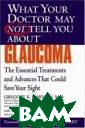 What Your Docto r May Not Tell  You About(TM) G laucoma : The E ssential Treatm ents and Advanc es That Could S ave Your Sight  (What Your Doct or May Not Tell