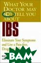 What Your Docto r May Not Tell  You About(TM) I BS : Eliminate  Your Symptoms a nd Live a Pain- free, Drug-free  Life (What You r Doctor May No t Tell You Abou