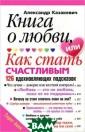 Книга о любви,  или Как стать с частливым. 126  вдохновляющих п одсказок Алекса ндр Казакевич В  новой книге Ал ександра Казаке вича - известно го белорусского