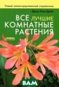 Все лучшие комн атные растения:  Новый иллюстри рованный справо чник. Более 200 0 лучших видов  и сортов. Самое  полное руковод ство по уходу.  Мак-Брайт Д. Ма