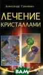 Лечение кристал лами Алексей Гр иневич Камни не сут в себе элек тромагнитную эн ергию. Энергия  эта включает в  себя огонь (эле ктричество) сол нца, воду (магн
