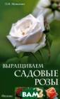 Выращиваем садо вые розы Мовсес ян Л.И. Выращив аем садовые роз ыISBN:978-5-222 -19736-3
