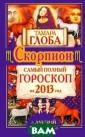 Скорпион. Самый  полный гороско п на 2013 год Т амара Глоба Эту  книгу людям, р ожденным под со звездием Скорпи она, необходимо  иметь всегда п од рукой - ведь