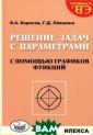 Решение задач с  параметрами с  помощью графико в функций В. А.  Карасев, Г. Д.  Левшина Книга  адресована учащ имся и учителям , а также абиту риентам. Она по