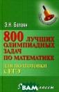 800 лучших олим пиадных задач п о математике дл я подготовки к  ЕГЭ. 9-11 класс ы Э. Н Балаян В  предлагаемом п особии рассмотр ены различные м етоды и приемы