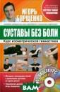 Суставы без бол и. Курс изометр ической гимнаст ики (+ DVD-ROM)  Игорь Борщенко  Самое слабое з вено нашего опо рно-двигательно го аппарата - с уставы. Они час