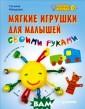 Мягкие игрушки  для малышей сво ими руками Тать яна Макурова Иг рушки для малыш а - это один из  способов позна ния нашего взро слого мира. Но  все малыши разн