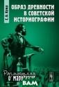 Образ древности  в советской ис ториографии С.  Б. Крих В моног рафии рассматри ваются особенно сти марксистско го восприятия и стории, а также  специфика тран