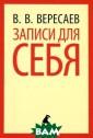 Записи для себя  В. В. Вересаев  Замечательный  русский писател ь Викентий Вике нтье-вич Вереса ев прожил в лит ературе удивите льно плодотворн ую жизнь. Он бы