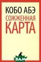 Лениздат-класси ка. Сожженная к арта. Абэ Кобо.  Лидер японской  авангардной ку льтуры, писател ь и драматург,  создатель собст венного театра,  Кобо Абэ стал