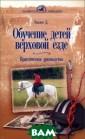 Обучение детей  верховой езде.  Практическое ру ководство Д. Уо ллес Эта книга  предназначена в сем, кто хочет  вырастить своих  детей хорошими  всадниками, ко