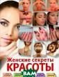 Женские секреты  красоты О. В.  Захаренко Многи е женщины счита ют, что природа  не наделила их  прекрасными вн ешними данными,  и никакие усил ия не предприни