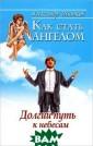 Как стать ангел ом. Долгий путь  к небесам Алек сандр Шишков Во прос о том, что  такое счастье  и что значит бы ть счастливым,  с давних пор во лновал человека