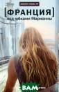 Франция. Под юб ками Марианны Н икита Немыгин Р оман о любви и  нелюбви в город е, где любовь р азлита в воздух е, а нелюбовь -  аномалия. Это  роман о настрое
