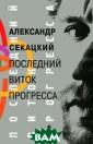 Последний виток  прогресса Алек сандр Секацкий  Книга Александр а Секацкого пос вящена анализу  важнейших проце ссов современно сти. Здесь пред ставлена новая